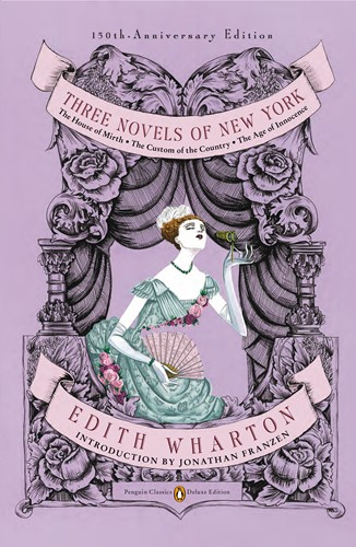 Three Novels of New York: The House of Mirth, The Custom of the Country, The Age of Innocence